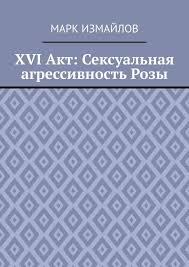 <b>Марк Измайлов</b>, <b>XVI Акт</b>: Сексуальная агрессивность Розы ...
