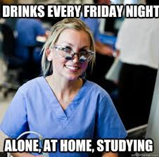 Drinks every friday night Alone, at home, studying - overworked ... via Relatably.com