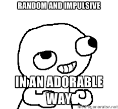 random and impulsive in an adorable way - Fsjal   Meme Generator via Relatably.com