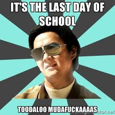 It's the last day of school Toodaloo mudafuckaaaas - mr chow ... via Relatably.com