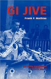 GI Jive: An Army Bandsman in World War II by <b>Frank F</b>. <b>Mathias</b> ...