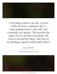 Everything comes to an end. A good bottle of wine, a summer's ...