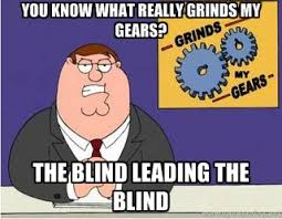 You Know what really grinds my gears? the blind leading the blind ... via Relatably.com