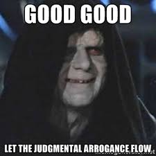 Good Good let the judgmental arrogance flow - emperor palpatine ... via Relatably.com
