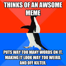 Thinks of an awsome meme puts way too many words on it, making it ... via Relatably.com