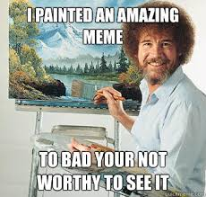 I painted an amazing meme to bad your not worthy to see it ... via Relatably.com