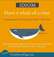 Idioms about happiness (2) <b>Have a whale of</b> a time: to enjoy yourself ...