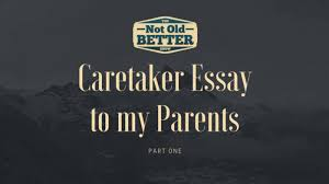 caretaker essay to my parents part one the not old better show caretaker essay to my parents part one dad the not old better show paul vogelzang