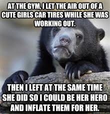 at the gym, I let the air out of a cute girls car tires while she ... via Relatably.com