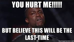 YOU HURT ME!!!!! but believe this will be the last time - Kevin ... via Relatably.com