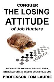 conquer the losing attitude of job hunters step by step strategy conquer the losing attitude of job hunters step by step strategy to search for interview for and secure your dream job tom laurie 9780983302513