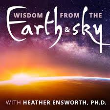 Wisdom from the Earth and Sky with Heather Ensworth, Ph.D.