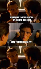 memes are too superficial... We need to go deeper. have you tried ... via Relatably.com