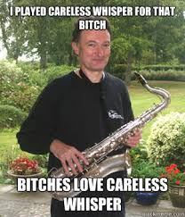 i played careless whisper for that bitch bitches love careless ... via Relatably.com
