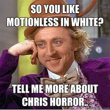 so you like motionless in white? tell me more about Chris Horror ... via Relatably.com