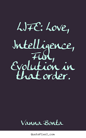 Life: love, intelligence, fun, evolution in that order. Vanna ...