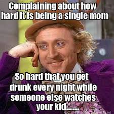 Meme Maker - Complaining about how hard it is being a single mom ... via Relatably.com