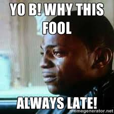 Yo B! Why this fool Always Late! - Paid in Full | Meme Generator via Relatably.com