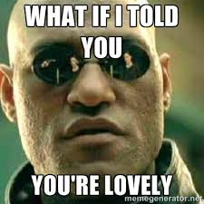 What if i told you You're lovely - What If I Told You Meme | Meme ... via Relatably.com