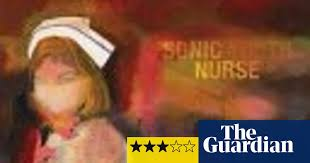 <b>Sonic Youth</b>, Sonic <b>Nurse</b> | <b>Sonic Youth</b> | The Guardian