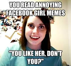 "you read annoying facebook girl memes ""you like her, don't you ... via Relatably.com"