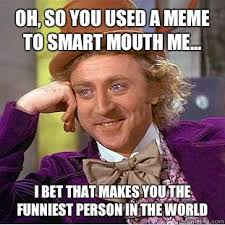 Oh, so you used a meme to smart mouth me... I bet that makes you ... via Relatably.com