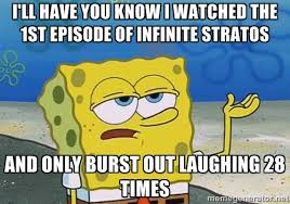I'll Have you know i watched the 1st episode of infinite Stratos ... via Relatably.com
