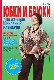 О. В. <b>Яковлева</b>, <b>Шьем</b> юбки и брюки для женщин шикарных ...