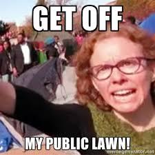 get off my public lawn! - Shrill Liberal | Meme Generator via Relatably.com