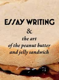 essay writing amp the art of the peanut butter amp jelly sandwich this article explores the simple art of essay writing and how its principles can be applied to most any kind of written work even if you never write an