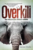 <b>Overkill: The</b> Race to Save Africa's Wildlife - James Clarke - Google ...