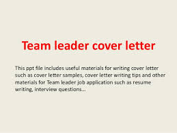 Team leader cover letter Team leader cover letter This ppt file includes useful materials for writing cover letter such as