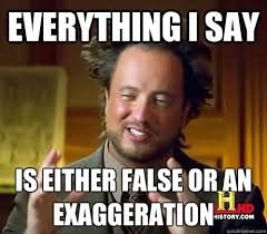 Everything I say Is either false or an exaggeration - History ... via Relatably.com