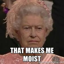 that makes me moist - Queen Elizabeth II | Meme Generator via Relatably.com