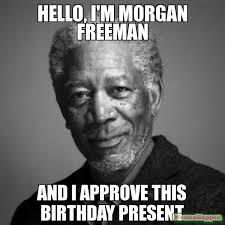 Hello, I'm Morgan Freeman and I approve this birthday present meme ... via Relatably.com