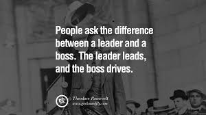 uplifting and motivational quotes on management leadership people ask the difference between a leader and a boss the leader leads and the boss drives theodore roosevelt