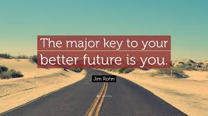 jim rohn quote the major key to your better future is you  jim rohn quote the major key to your better future is you