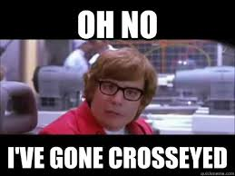 Oh no I've gone crosseyed - Austin Powers - quickmeme via Relatably.com
