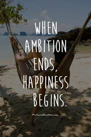 When ambition ends, happiness begins quote   Picture Quotes & Sayings