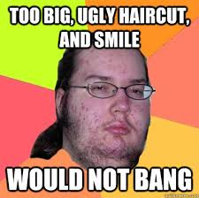 Too big, ugly haircut, and smile would not bang - Butthurt Dweller ... via Relatably.com