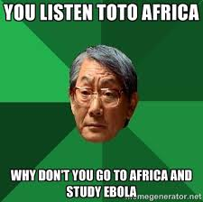 you listen toto africa why don't you go to africa and study ebola ... via Relatably.com