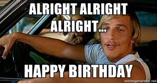 Alright Alright Alright... Happy birthday - Dazed and Confused ... via Relatably.com