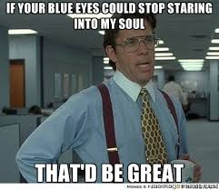 If your blue eyes could stop staring into my soul That'd Be Great ... via Relatably.com