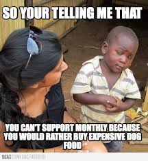 Meme Maker - So your telling me that You can't support monthly ... via Relatably.com