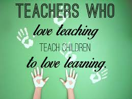 teachers who love teaching teach children to love learning teachers who love teaching teach children to love learning