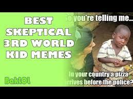 Best Skeptical 3rd World Kid Memes - YouTube via Relatably.com
