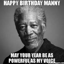 Happy birthday manny may your year be as powerful as my voice meme ... via Relatably.com