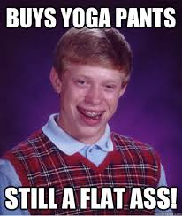 buys Yoga pants Still a flat ass! - Bad Luck Brian - quickmeme via Relatably.com