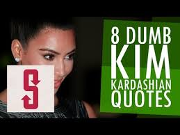 8 Dumb Kim Kardashian Quotes - YouTube