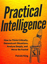 Practical Intelligence: How to <b>Think</b> Critically, Deconstruct Situations ...